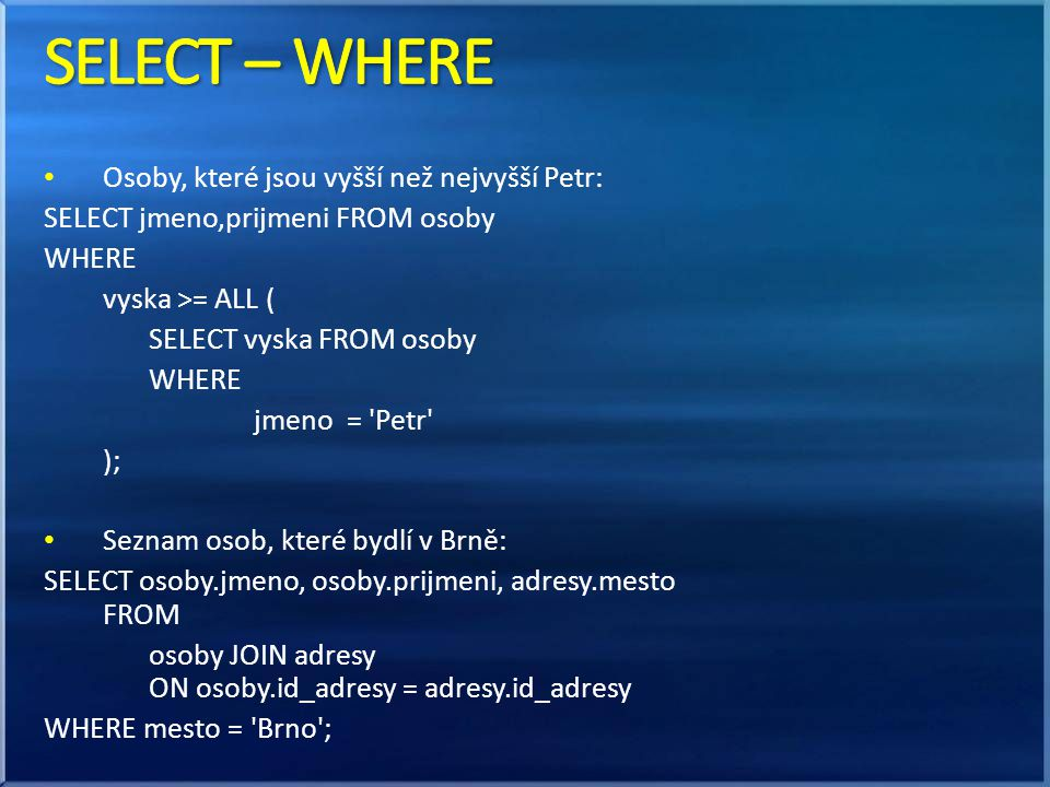 • Osoby, které jsou vyšší než nejvyšší Petr: SELECT jmeno,prijmeni FROM osoby WHERE vyska >= ALL ( SELECT vyska FROM osoby WHERE jmeno = Petr ); • Seznam osob, které bydlí v Brně: SELECT osoby.jmeno, osoby.prijmeni, adresy.mesto FROM osoby JOIN adresy ON osoby.id_adresy = adresy.id_adresy WHERE mesto = Brno ;
