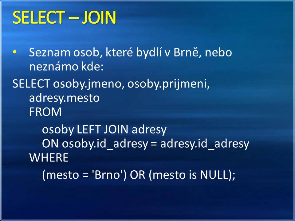 • Seznam osob, které bydlí v Brně, nebo neznámo kde: SELECT osoby.jmeno, osoby.prijmeni, adresy.mesto FROM osoby LEFT JOIN adresy ON osoby.id_adresy = adresy.id_adresy WHERE (mesto = Brno ) OR (mesto is NULL);