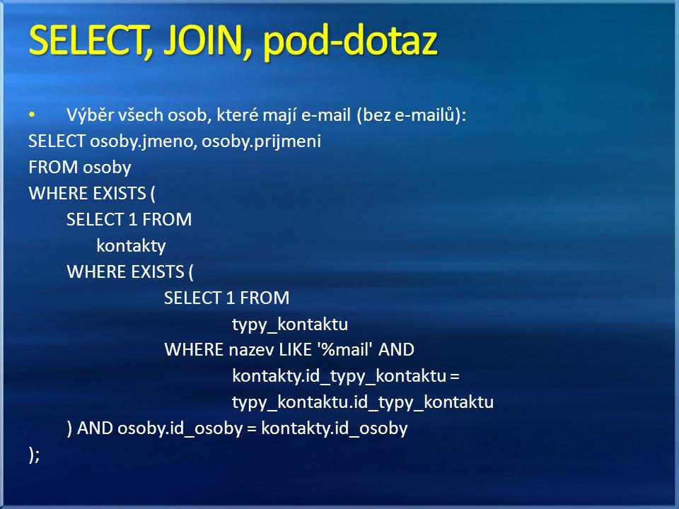 • Výběr všech osob, které mají e-mail (bez e-mailů): SELECT osoby.jmeno, osoby.prijmeni FROM osoby WHERE EXISTS ( SELECT 1 FROM kontakty WHERE EXISTS ( SELECT 1 FROM typy_kontaktu WHERE nazev LIKE %mail AND kontakty.id_typy_kontaktu = typy_kontaktu.id_typy_kontaktu ) AND osoby.id_osoby = kontakty.id_osoby );