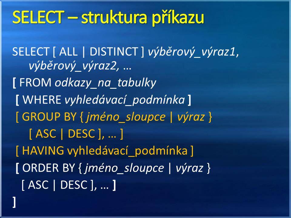 SELECT [ ALL | DISTINCT ] výběrový_výraz1, výběrový_výraz2, … [ FROM odkazy_na_tabulky [ WHERE vyhledávací_podmínka ] [ GROUP BY { jméno_sloupce | výraz } [ ASC | DESC ], … ] [ HAVING vyhledávací_podmínka ] [ ORDER BY { jméno_sloupce | výraz } [ ASC | DESC ], … ] ]