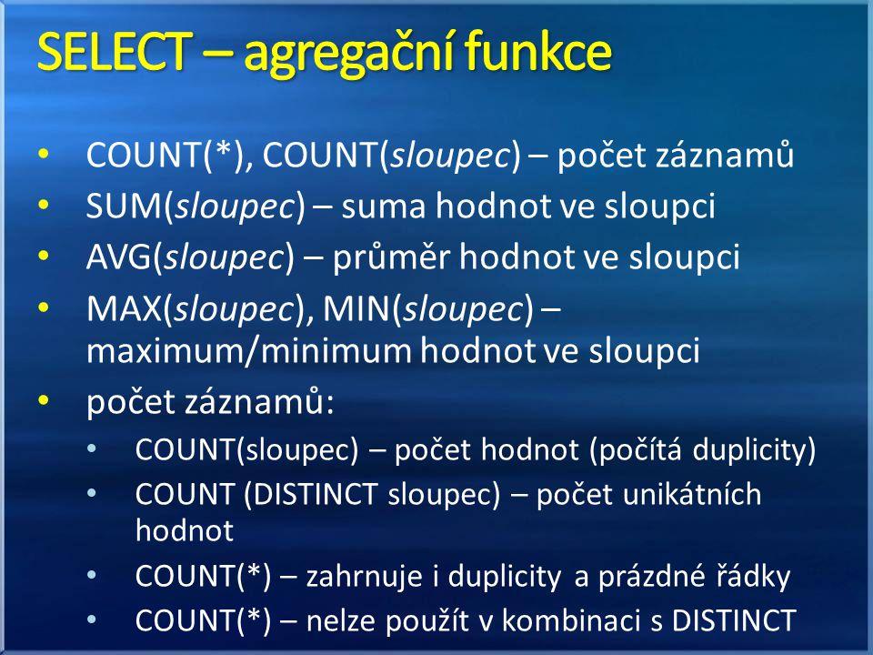 • COUNT(*), COUNT(sloupec) – počet záznamů • SUM(sloupec) – suma hodnot ve sloupci • AVG(sloupec) – průměr hodnot ve sloupci • MAX(sloupec), MIN(sloupec) – maximum/minimum hodnot ve sloupci • počet záznamů: • COUNT(sloupec) – počet hodnot (počítá duplicity) • COUNT (DISTINCT sloupec) – počet unikátních hodnot • COUNT(*) – zahrnuje i duplicity a prázdné řádky • COUNT(*) – nelze použít v kombinaci s DISTINCT