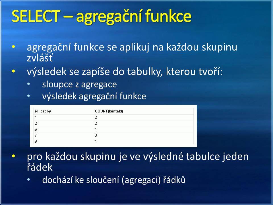 • agregační funkce se aplikuj na každou skupinu zvlášť • výsledek se zapíše do tabulky, kterou tvoří: • sloupce z agregace • výsledek agregační funkce • pro každou skupinu je ve výsledné tabulce jeden řádek • dochází ke sloučení (agregaci) řádků