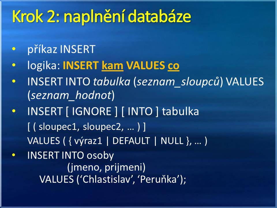 • příkaz INSERT • logika: INSERT kam VALUES co • INSERT INTO tabulka (seznam_sloupců) VALUES (seznam_hodnot) • INSERT [ IGNORE ] [ INTO ] tabulka [ ( sloupec1, sloupec2, … ) ] VALUES ( { výraz1 | DEFAULT | NULL }, … ) • INSERT INTO osoby (jmeno, prijmeni) VALUES ('Chlastislav', 'Peruňka');
