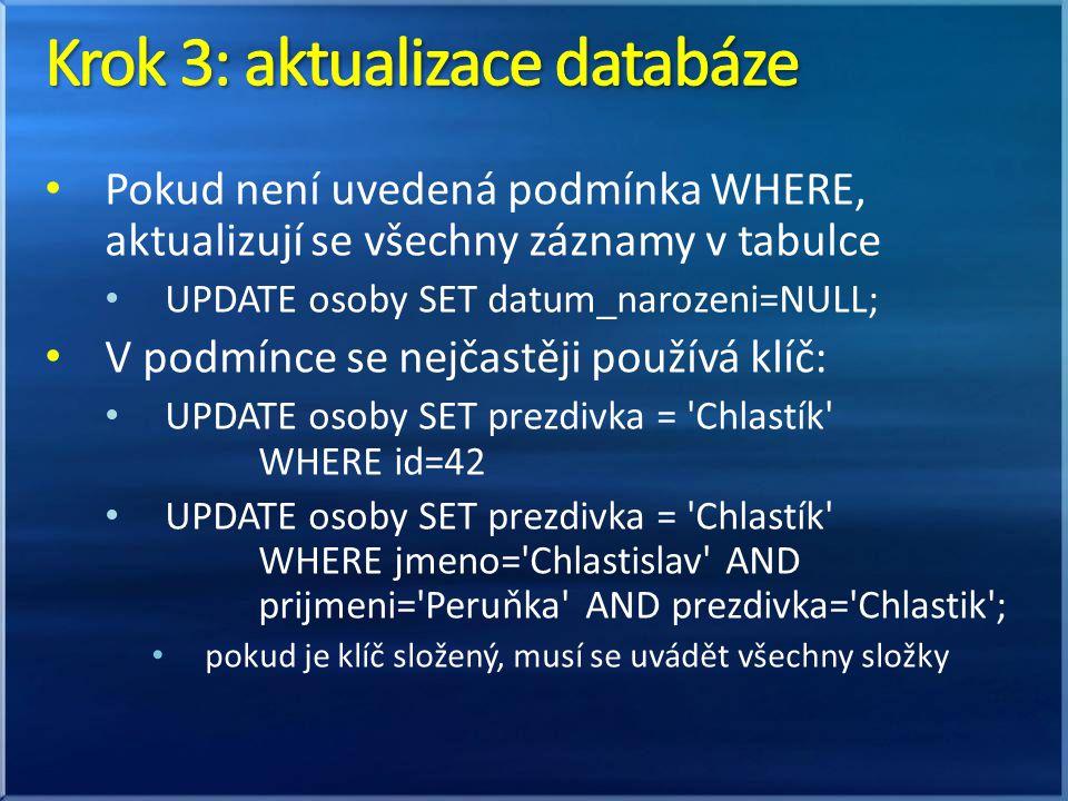 • Pokud není uvedená podmínka WHERE, aktualizují se všechny záznamy v tabulce • UPDATE osoby SET datum_narozeni=NULL; • V podmínce se nejčastěji používá klíč: • UPDATE osoby SET prezdivka = Chlastík WHERE id=42 • UPDATE osoby SET prezdivka = Chlastík WHERE jmeno= Chlastislav AND prijmeni= Peruňka AND prezdivka= Chlastik ; • pokud je klíč složený, musí se uvádět všechny složky