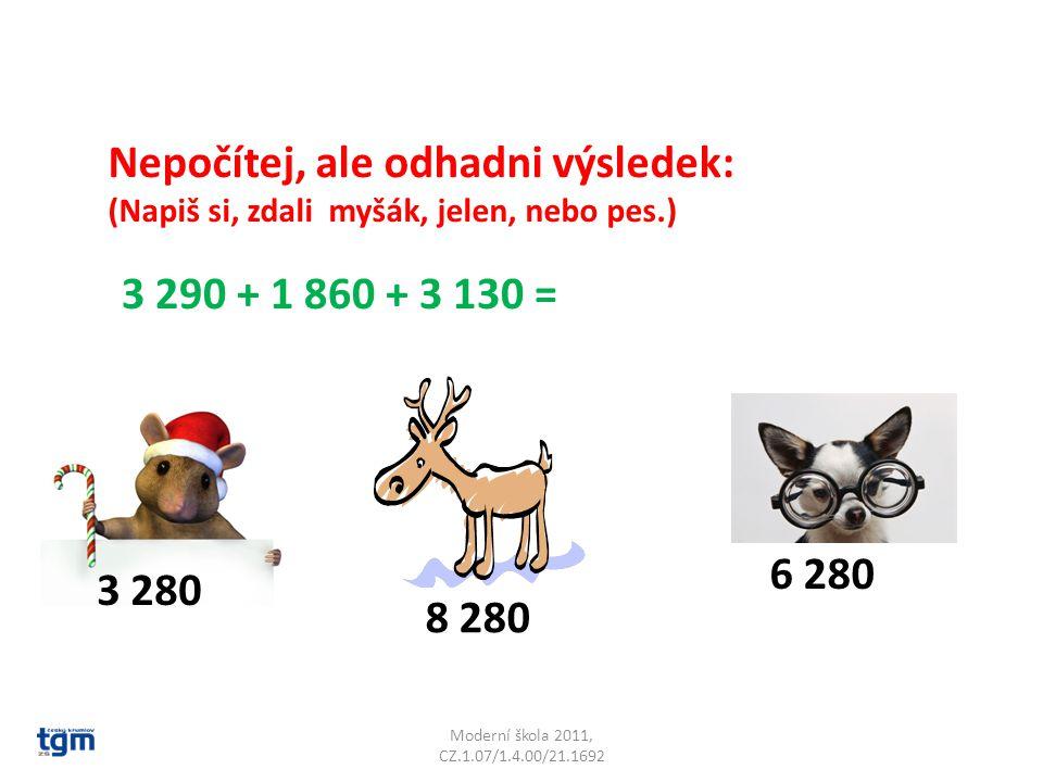 Moderní škola 2011, CZ.1.07/1.4.00/21.1692 Nepočítej, ale odhadni výsledek: (Napiš si, zdali myšák, jelen, nebo pes.) 3 290 + 1 860 + 3 130 = 8 280 6 280 3 280