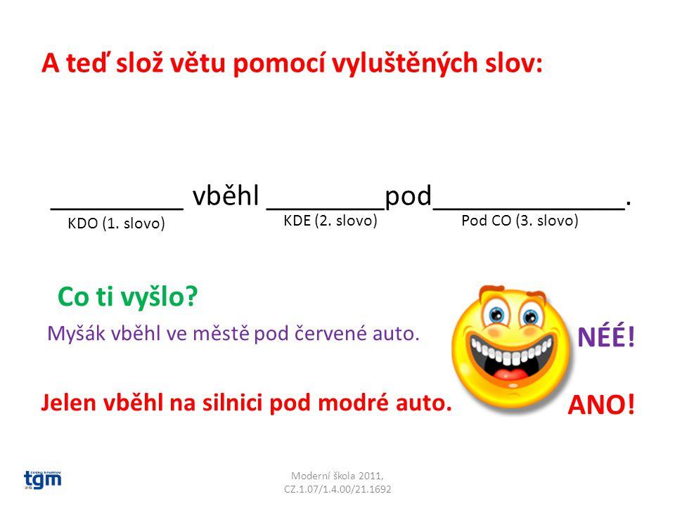 Moderní škola 2011, CZ.1.07/1.4.00/21.1692 A teď slož větu pomocí vyluštěných slov: _________ vběhl ________pod_____________. KDO (1. slovo) KDE (2. s