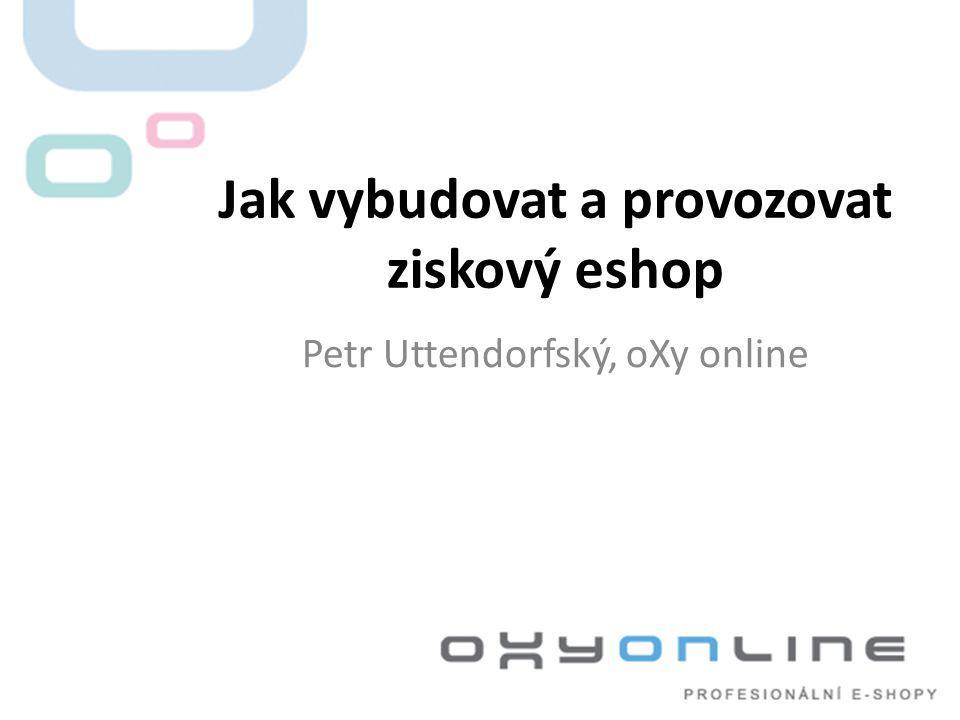 Jak vybudovat a provozovat ziskový eshop Petr Uttendorfský, oXy online