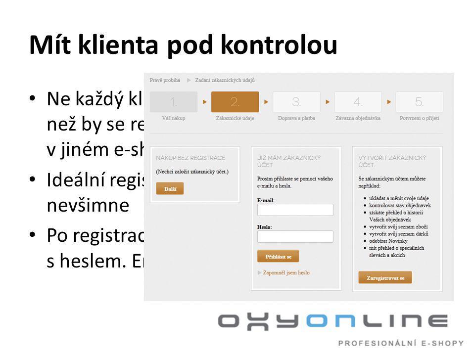 Mít klienta pod kontrolou • Ne každý klient chce být pod vaší kontrolou a než by se registroval, tak raději nakoupí v jiném e-shopu • Ideální registrace je taková, které si klient ani nevšimne • Po registraci přijde do emailu přihlášení s heslem.