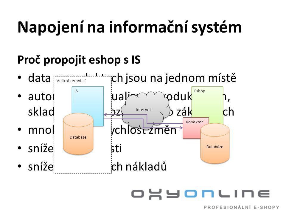 Napojení na informační systém Proč propojit eshop s IS • data o produktech jsou na jednom místě • automatická aktualizace produktů, cen, skladových dispozic, údajů o zákaznících • mnohem vyšší rychlost změn • snížení chybovosti • snížení provozních nákladů Vnitrofiremní síť IS Databáze Internet Eshop Konektor Databáze