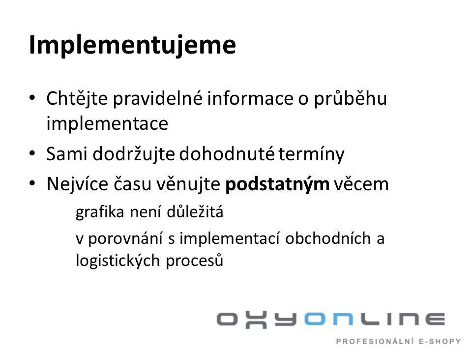 Implementujeme • Chtějte pravidelné informace o průběhu implementace • Sami dodržujte dohodnuté termíny • Nejvíce času věnujte podstatným věcem grafika není důležitá v porovnání s implementací obchodních a logistických procesů