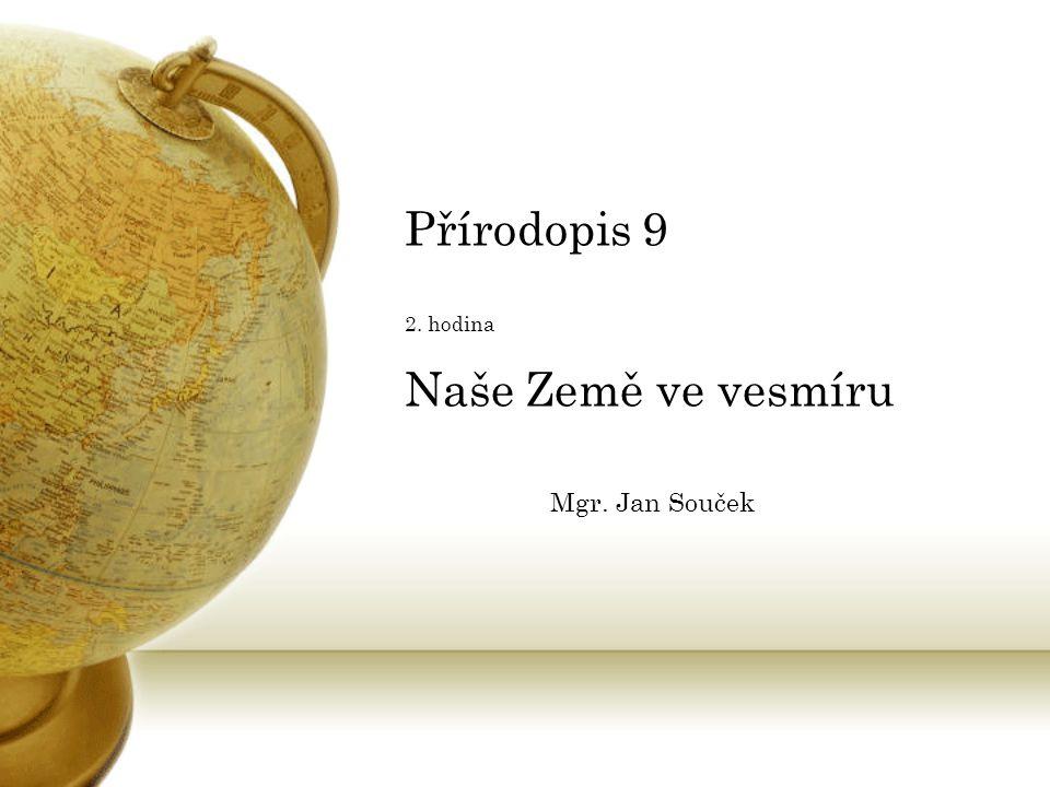 Přírodopis 9 2. hodina Naše Země ve vesmíru Mgr. Jan Souček