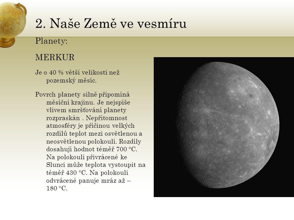 2. Naše Země ve vesmíru Planety: MERKUR Je o 40 % větší velikosti než pozemský měsíc. Povrch planety silně připomíná měsíční krajinu. Je nejspíše vliv