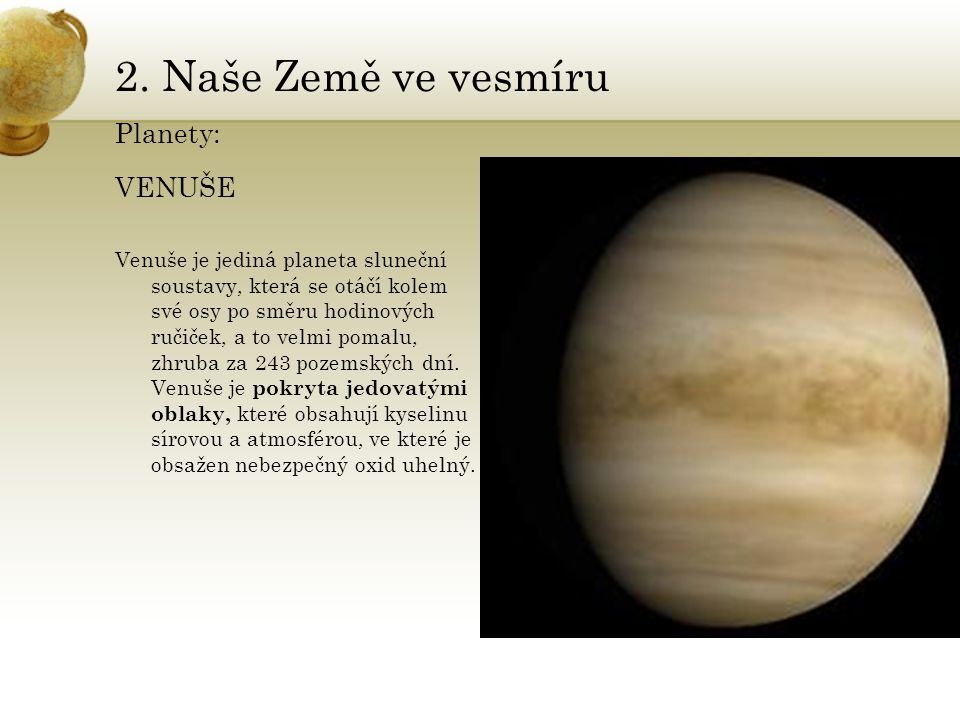 2. Naše Země ve vesmíru Planety: VENUŠE Venuše je jediná planeta sluneční soustavy, která se otáčí kolem své osy po směru hodinových ručiček, a to vel