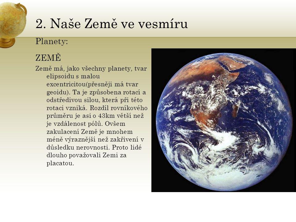 2. Naše Země ve vesmíru Planety: ZEMĚ Země má, jako všechny planety, tvar elipsoidu s malou excentricitou(přesněji má tvar geoidu). Ta je způsobena ro