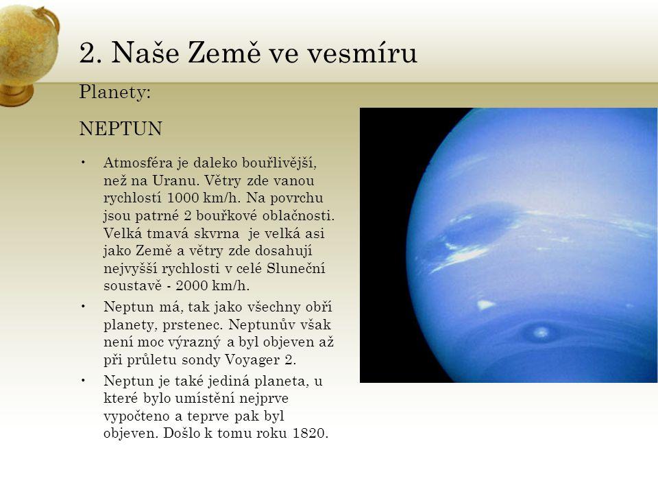 2. Naše Země ve vesmíru Planety: NEPTUN •Atmosféra je daleko bouřlivější, než na Uranu. Větry zde vanou rychlostí 1000 km/h. Na povrchu jsou patrné 2