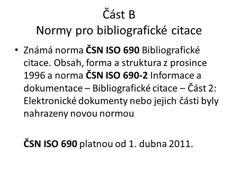 Část B Normy pro bibliografické citace • Známá norma ČSN ISO 690 Bibliografické citace. Obsah, forma a struktura z prosince 1996 a norma ČSN ISO 690-2