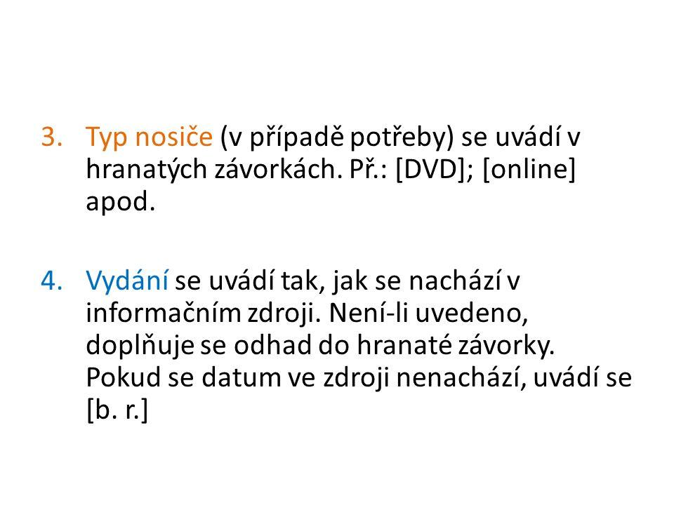 3.Typ nosiče (v případě potřeby) se uvádí v hranatých závorkách. Př.: [DVD]; [online] apod. 4.Vydání se uvádí tak, jak se nachází v informačním zdroji