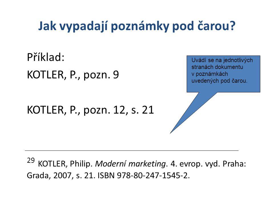 Jak vypadají poznámky pod čarou? Příklad: KOTLER, P., pozn. 9 KOTLER, P., pozn. 12, s. 21 29 KOTLER, Philip. Moderní marketing. 4. evrop. vyd. Praha: