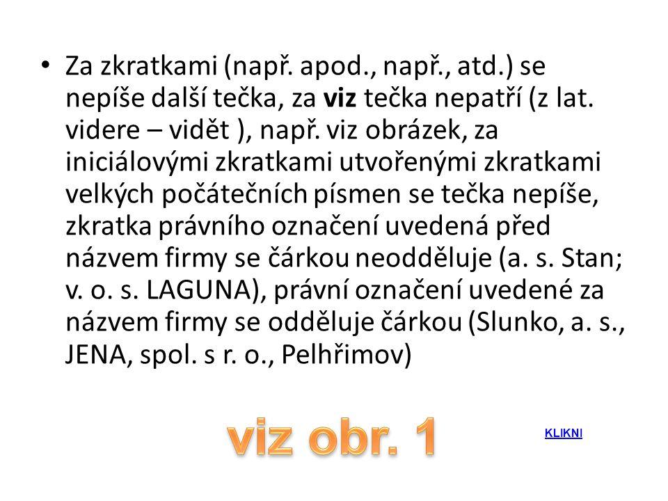 • Za zkratkami (např. apod., např., atd.) se nepíše další tečka, za viz tečka nepatří (z lat. videre – vidět ), např. viz obrázek, za iniciálovými zkr