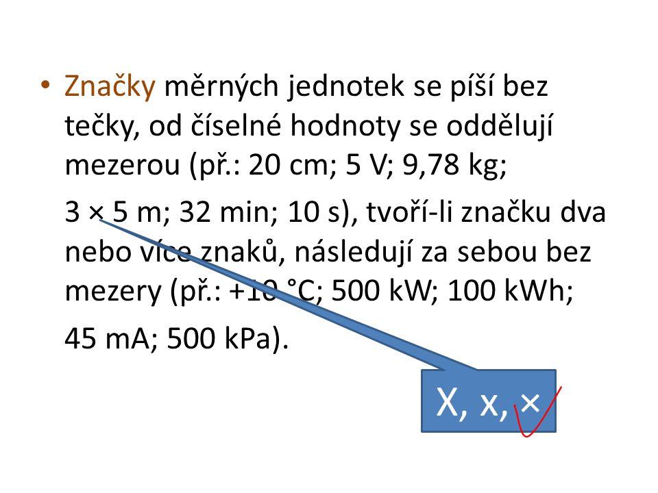 • Značky měrných jednotek se píší bez tečky, od číselné hodnoty se oddělují mezerou (př.: 20 cm; 5 V; 9,78 kg; 3 × 5 m; 32 min; 10 s), tvoří-li značku
