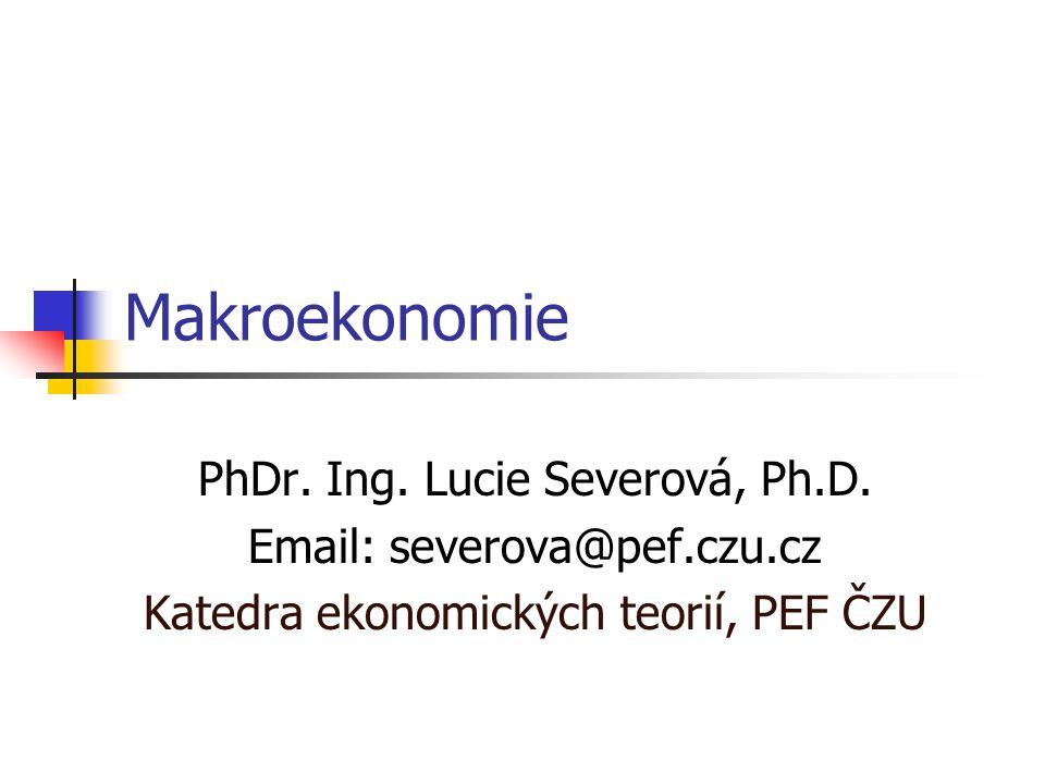 Makroekonomie PhDr. Ing. Lucie Severová, Ph.D. Email: severova@pef.czu.cz Katedra ekonomických teorií, PEF ČZU