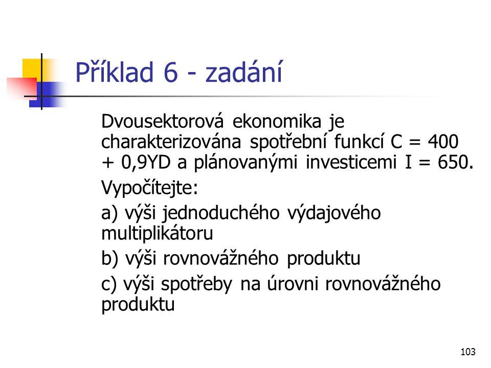 103 Příklad 6 - zadání Dvousektorová ekonomika je charakterizována spotřební funkcí C = 400 + 0,9YD a plánovanými investicemi I = 650. Vypočítejte: a)