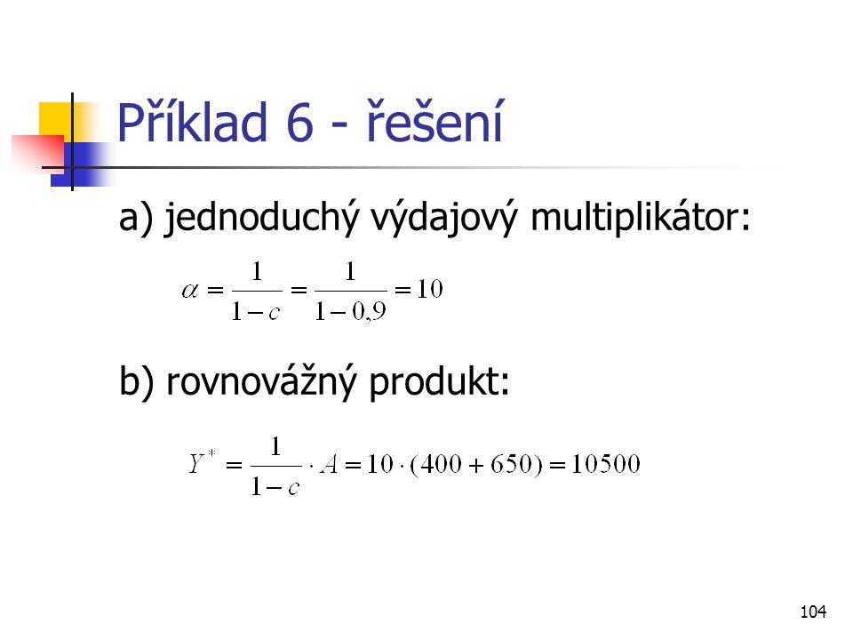 104 Příklad 6 - řešení a) jednoduchý výdajový multiplikátor: b) rovnovážný produkt:
