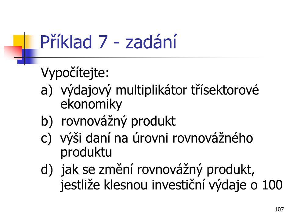 107 Příklad 7 - zadání Vypočítejte: a) výdajový multiplikátor třísektorové ekonomiky b) rovnovážný produkt c) výši daní na úrovni rovnovážného produkt
