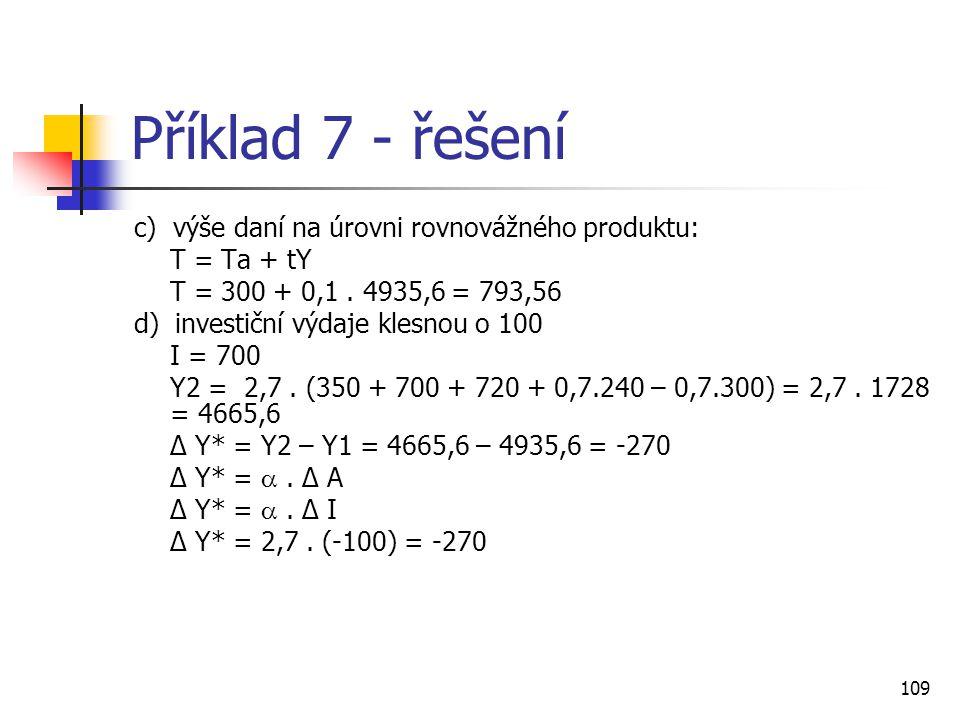 109 Příklad 7 - řešení c) výše daní na úrovni rovnovážného produktu: T = Ta + tY T = 300 + 0,1. 4935,6 = 793,56 d) investiční výdaje klesnou o 100 I =