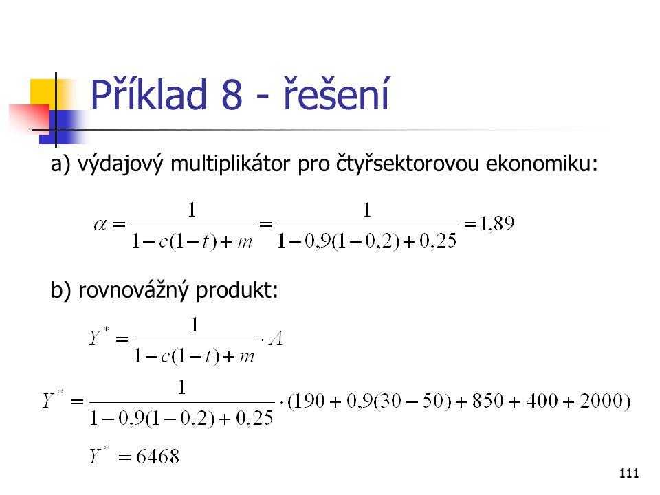 111 Příklad 8 - řešení a) výdajový multiplikátor pro čtyřsektorovou ekonomiku: b) rovnovážný produkt: