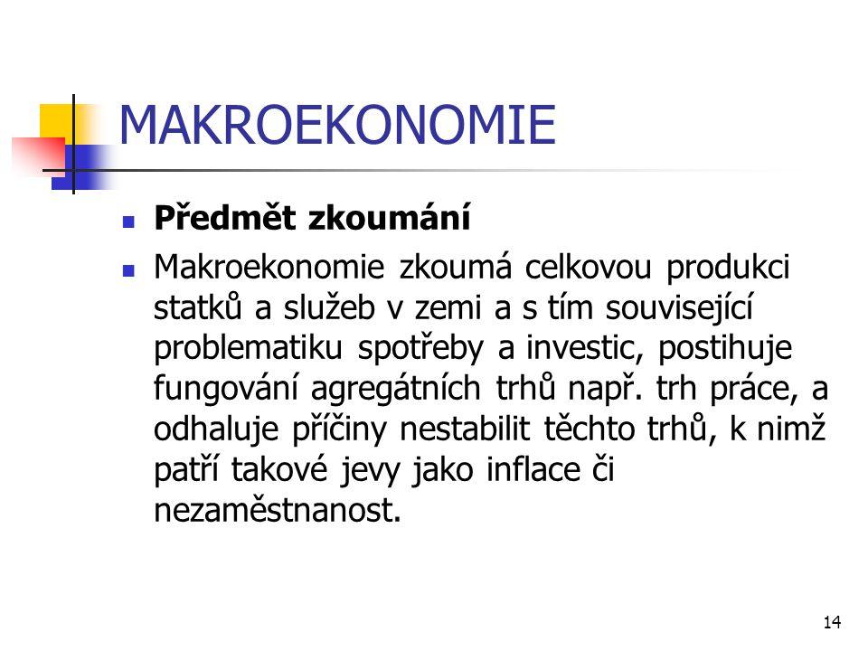 14 MAKROEKONOMIE  Předmět zkoumání  Makroekonomie zkoumá celkovou produkci statků a služeb v zemi a s tím související problematiku spotřeby a invest