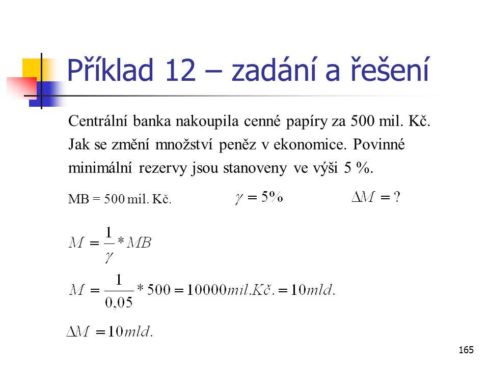 165 Příklad 12 – zadání a řešení Centrální banka nakoupila cenné papíry za 500 mil. Kč. Jak se změní množství peněz v ekonomice. Povinné minimální rez