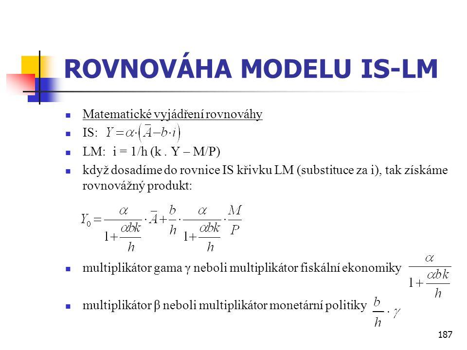 187 ROVNOVÁHA MODELU IS-LM  Matematické vyjádření rovnováhy  IS:  LM: i = 1/h (k. Y – M/P)  když dosadíme do rovnice IS křivku LM (substituce za i