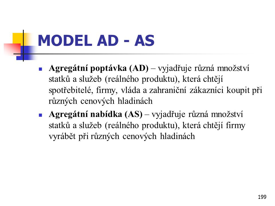 199 MODEL AD - AS  Agregátní poptávka (AD) – vyjadřuje různá množství statků a služeb (reálného produktu), která chtějí spotřebitelé, firmy, vláda a