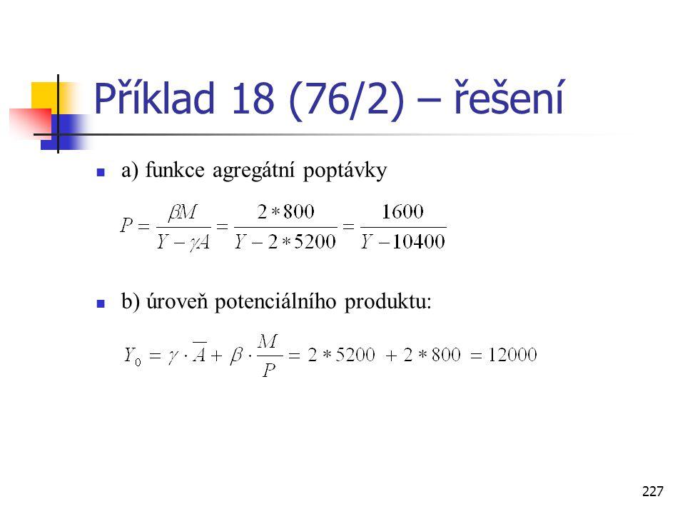 227 Příklad 18 (76/2) – řešení  a) funkce agregátní poptávky  b) úroveň potenciálního produktu: