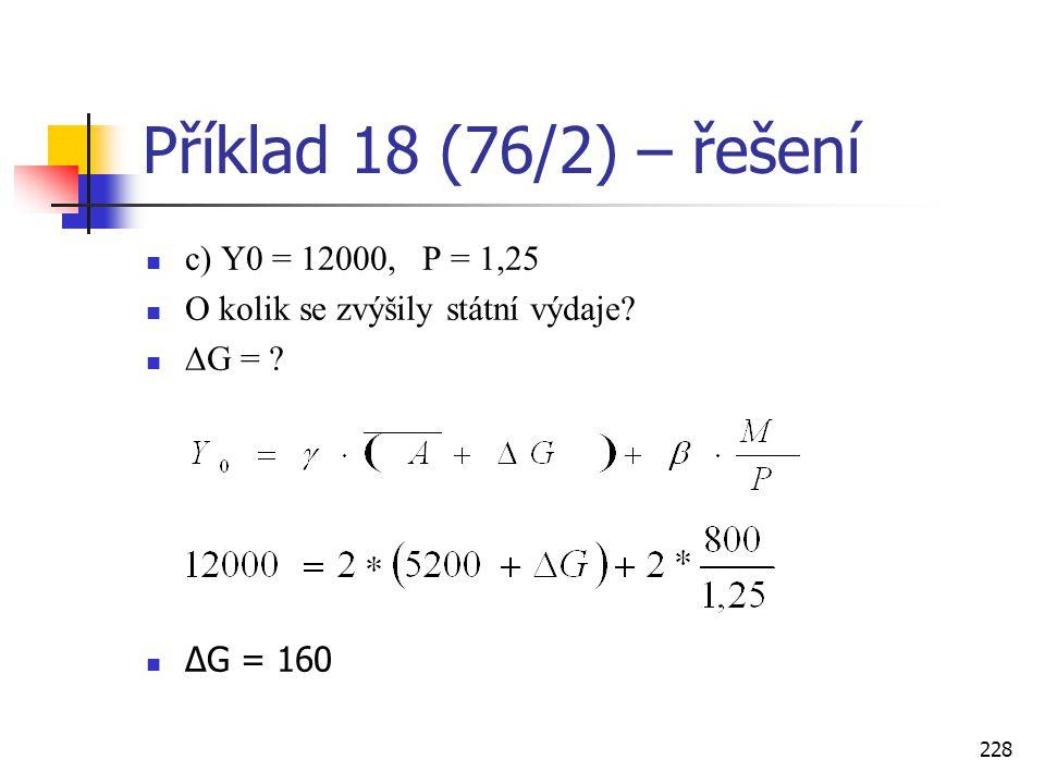 228 Příklad 18 (76/2) – řešení  c) Y0 = 12000, P = 1,25  O kolik se zvýšily státní výdaje?  ∆G = ?  ∆G = 160