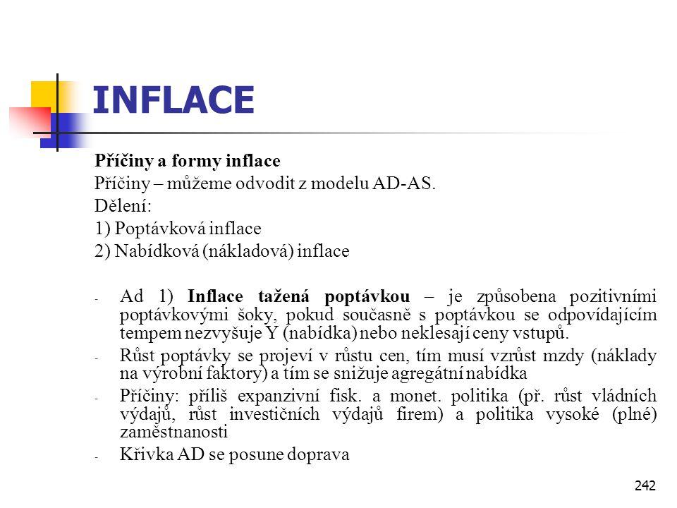 242 INFLACE Příčiny a formy inflace Příčiny – můžeme odvodit z modelu AD-AS. Dělení: 1) Poptávková inflace 2) Nabídková (nákladová) inflace - Ad 1) In