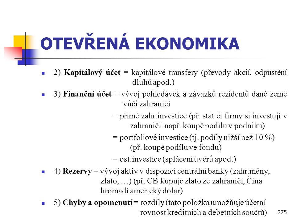 275 OTEVŘENÁ EKONOMIKA  2) Kapitálový účet = kapitálové transfery (převody akcií, odpustění dluhů apod.)  3) Finanční účet = vývoj pohledávek a záva
