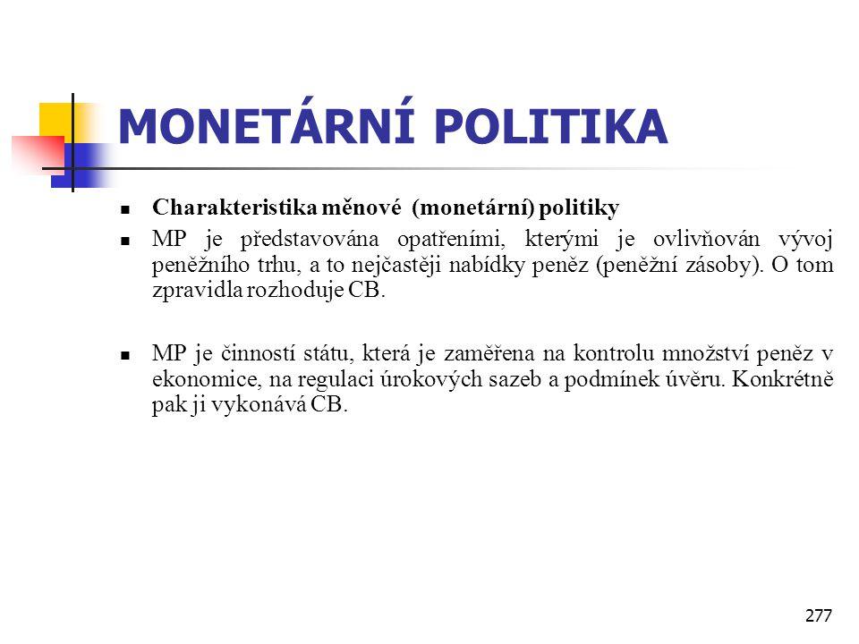 277 MONETÁRNÍ POLITIKA  Charakteristika měnové (monetární) politiky  MP je představována opatřeními, kterými je ovlivňován vývoj peněžního trhu, a t