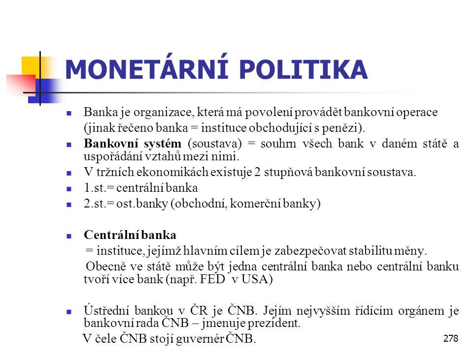 278 MONETÁRNÍ POLITIKA  Banka je organizace, která má povolení provádět bankovní operace (jinak řečeno banka = instituce obchodující s penězi).  Ban