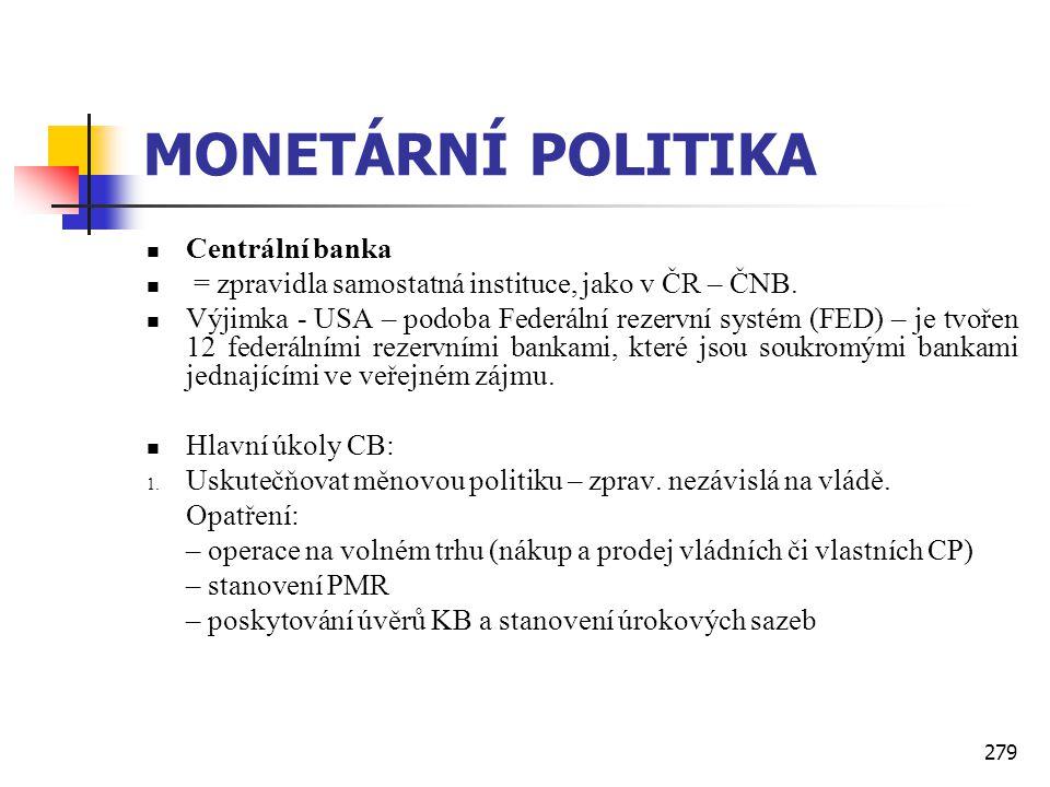 279 MONETÁRNÍ POLITIKA  Centrální banka  = zpravidla samostatná instituce, jako v ČR – ČNB.  Výjimka - USA – podoba Federální rezervní systém (FED)