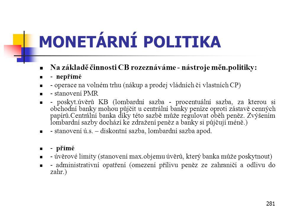 281 MONETÁRNÍ POLITIKA  Na základě činnosti CB rozeznáváme - nástroje měn.politiky:  - nepřímé  - operace na volném trhu (nákup a prodej vládních č