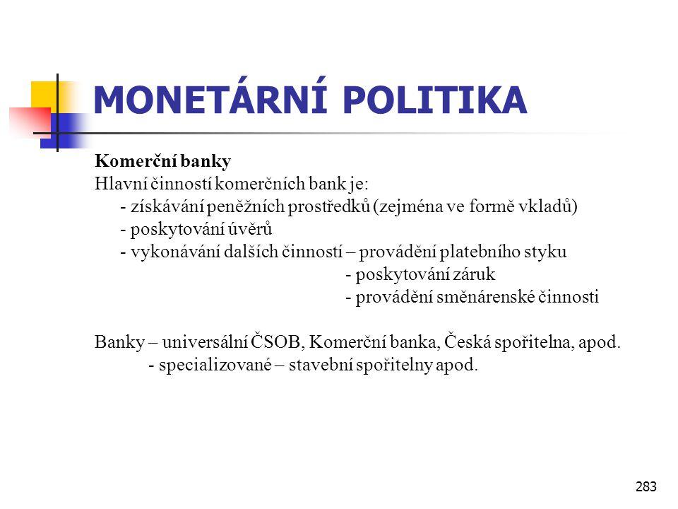 283 MONETÁRNÍ POLITIKA Komerční banky Hlavní činností komerčních bank je: - získávání peněžních prostředků (zejména ve formě vkladů) - poskytování úvě