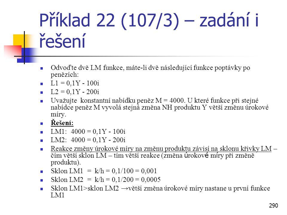 290 Příklad 22 (107/3) – zadání i řešení  Odvoďte dvě LM funkce, máte-li dvě následující funkce poptávky po penězích:  L1 = 0,1Y - 100i  L2 = 0,1Y