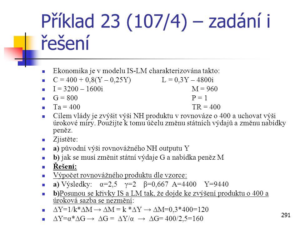 291 Příklad 23 (107/4) – zadání i řešení  Ekonomika je v modelu IS-LM charakterizována takto:  C = 400 + 0,8(Y – 0,25Y)L = 0,3Y – 4800i  I = 3200 –