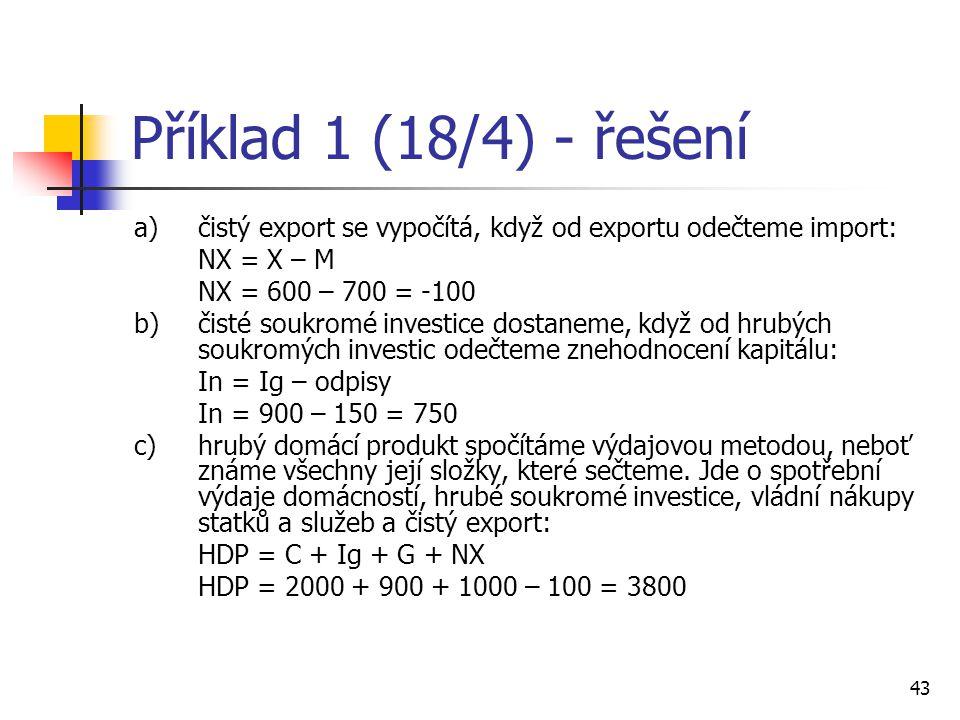 43 Příklad 1 (18/4) - řešení a) čistý export se vypočítá, když od exportu odečteme import: NX = X – M NX = 600 – 700 = -100 b) čisté soukromé investic