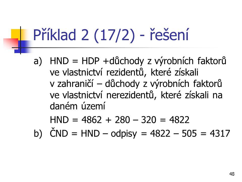 48 Příklad 2 (17/2) - řešení a)HND = HDP +důchody z výrobních faktorů ve vlastnictví rezidentů, které získali v zahraničí – důchody z výrobních faktor