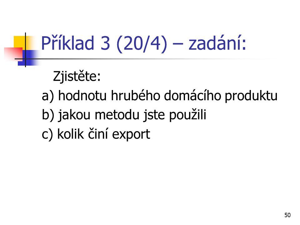 50 Příklad 3 (20/4) – zadání: Zjistěte: a) hodnotu hrubého domácího produktu b) jakou metodu jste použili c) kolik činí export