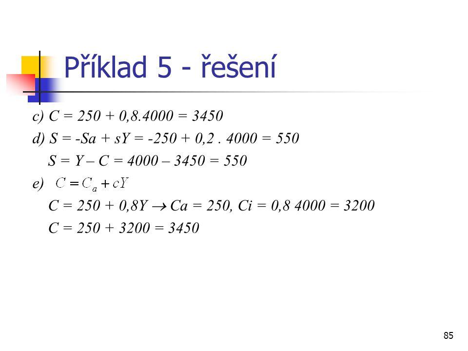 85 Příklad 5 - řešení c) C = 250 + 0,8.4000 = 3450 d) S = -Sa + sY = -250 + 0,2. 4000 = 550 S = Y – C = 4000 – 3450 = 550 e) C = 250 + 0,8Y  Ca = 250