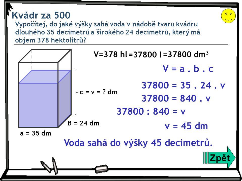 Kvádr za 500 Vypočítej, do jaké výšky sahá voda v nádobě tvaru kvádru dlouhého 35 decimetrů a širokého 24 decimetrů, který má objem 378 hektolitrů? Zp